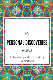 If I had to divide my thoughts into reasonable categories for 2015, I think I'd go with making personal discoveries in the area of friendships, spirituality and writing.